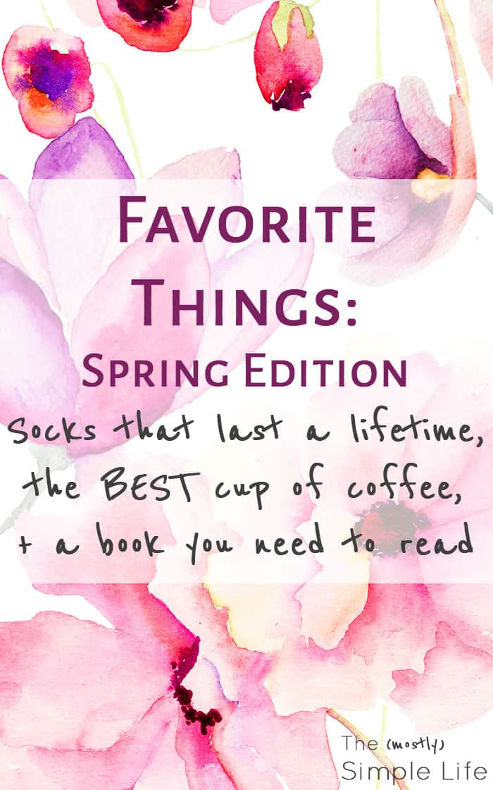 Favorite Things: Spring Edition - Socks that last a lifetime, the BEST cup of coffee, + a book you need to read