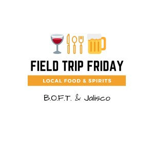 April Field Trip Friday • B.O.F.T. & Jalisco