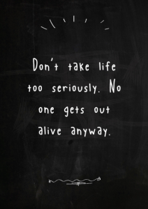 Don't Take life too seriously - elbert Hubbard