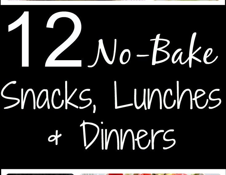 12 No-Bake/no-cook Snacks, lunches & Dinners for the days when cooking is just too much!