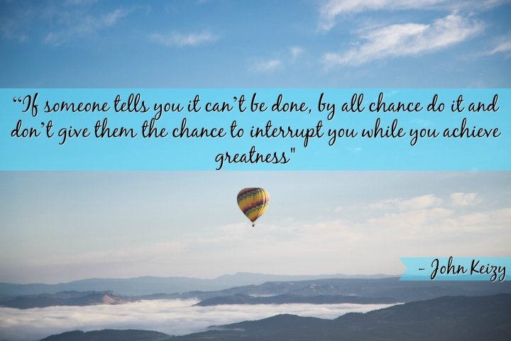 """""""If someone tells you it can't be done, by all chance do it and don't give them the chance to interrupt you while you achieve greatness"""" - John Keizy"""