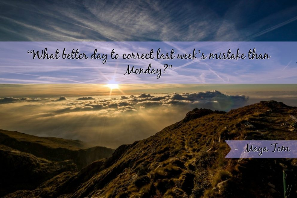 """What better day to correct last week's mistake than Monday?"" - Maya Tom"
