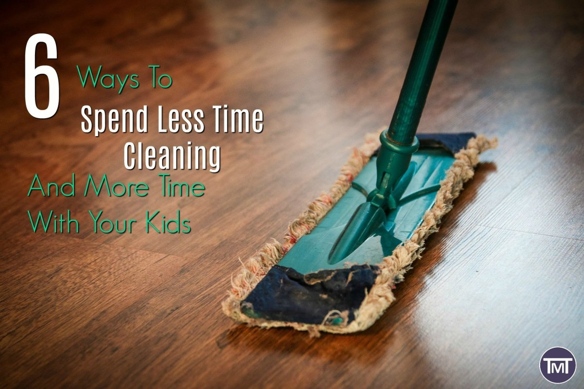 6 Ways To Spend Less Time Cleaning And More Time With Your Kids