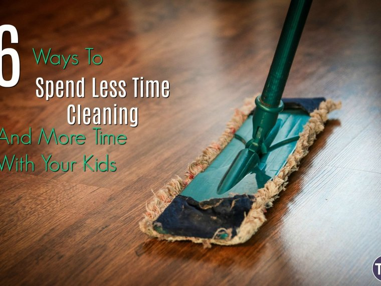 6 ways to spend less time cleaning and more time with your kids feature