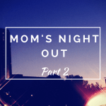 Mom's Night Out- Part 2