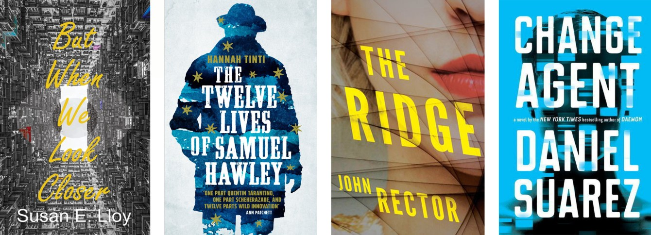 But When We Look Closer by Susan E. Lloy, The Twelve Lives of Samuel Hawley by Hannah Tinti, The Ridge by John Rector, Change Agent by Daniel Suarez