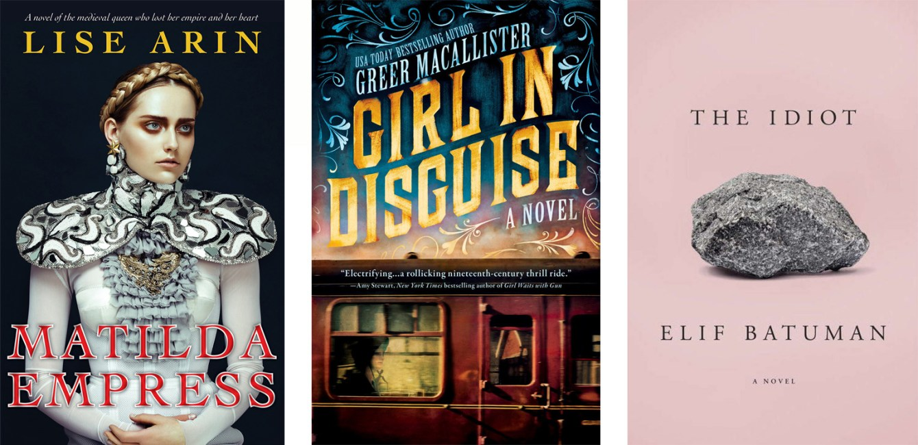 Matilda Empress by Lise Arin, Girl in Disguise by Greer Macallister, The Idiot by Elif Batuman