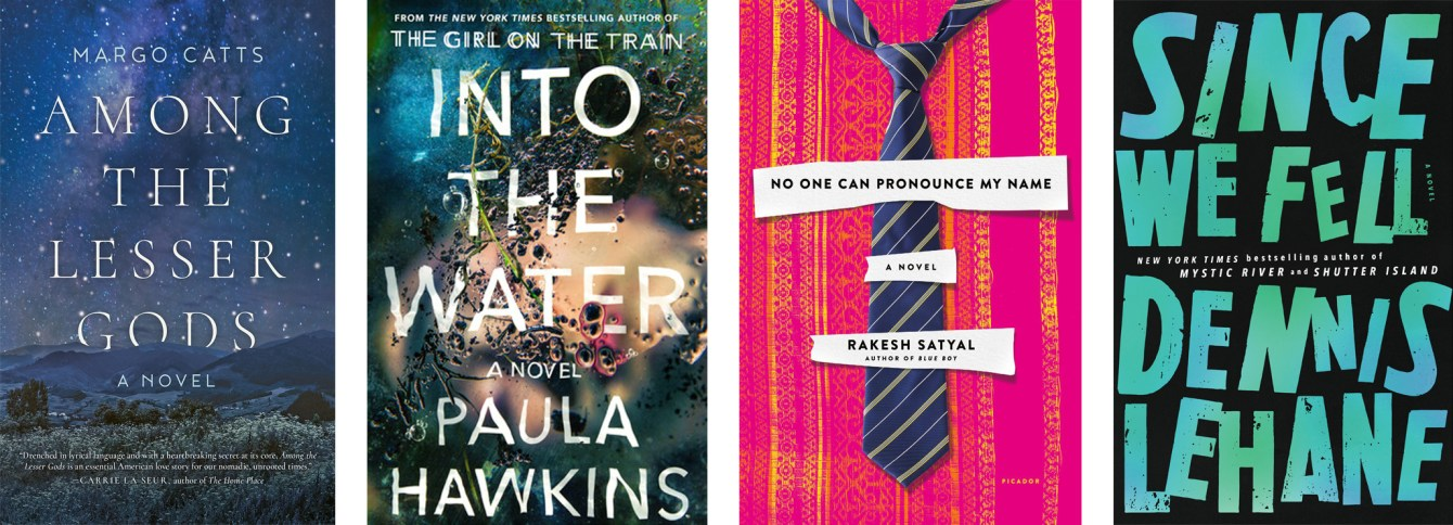 Among The Lesser Gods by Margo Catts, Into The Water by Paula Hawkins, No One Can Pronounce My Name by Rakesh Satyal, Since We Fell by Dennis Lehane