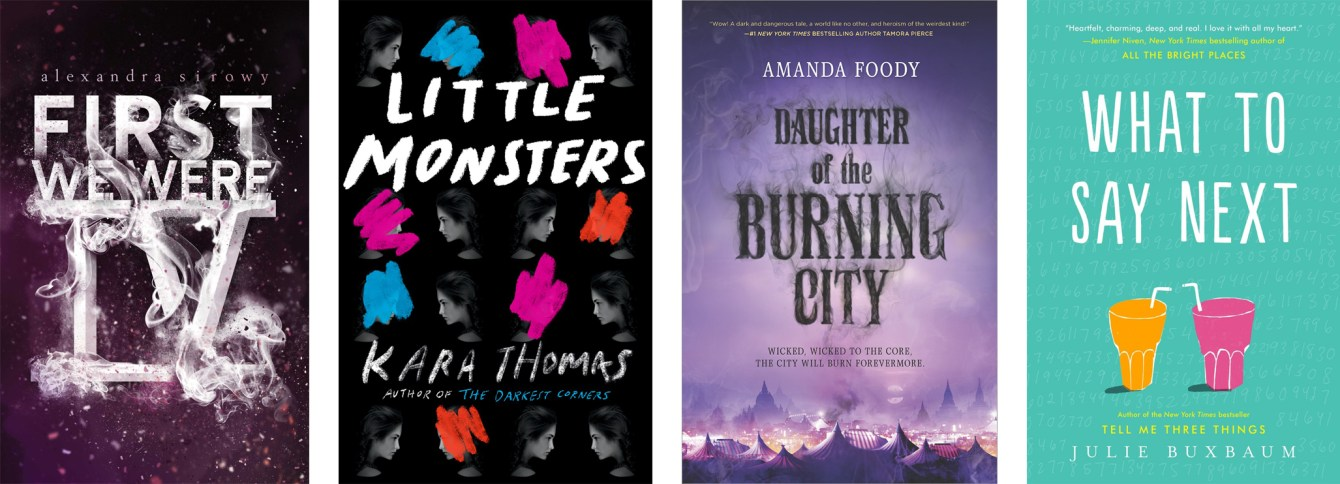 First We Were IV by Alexandra Sirowy, Little Monsters by Kara Thomas, Daughter of the Burning City by Amanda Foody, What To Say Next by Julie Buxbaum