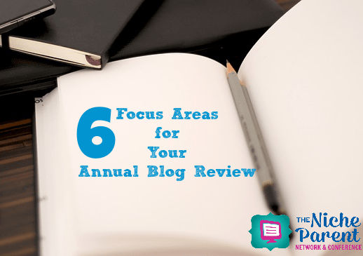 6 Focus Areas for Your Annual Blog Review ~ TheNicheParent.com