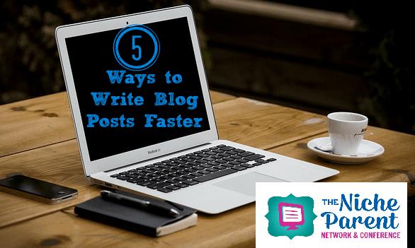 5 Ways to Write Blog Posts Faster ~ TheNicheParent.com