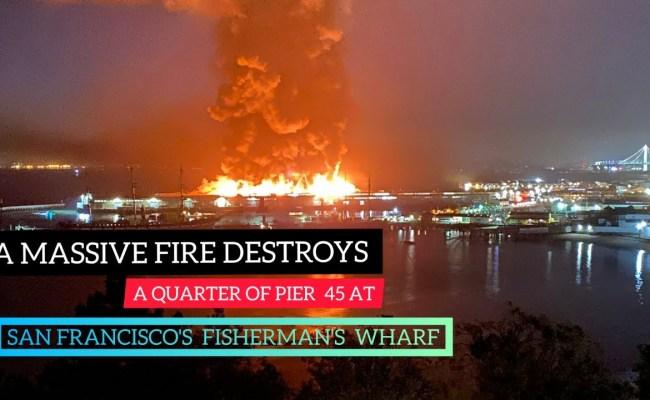 Massive Fire Destroys Pier 45 At San Francisco S Fisherman