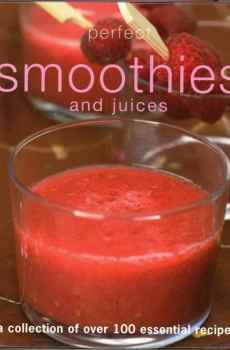 Perfect Smoothies and Juices Cookbook A Collection of Over 100 Essential Recipes