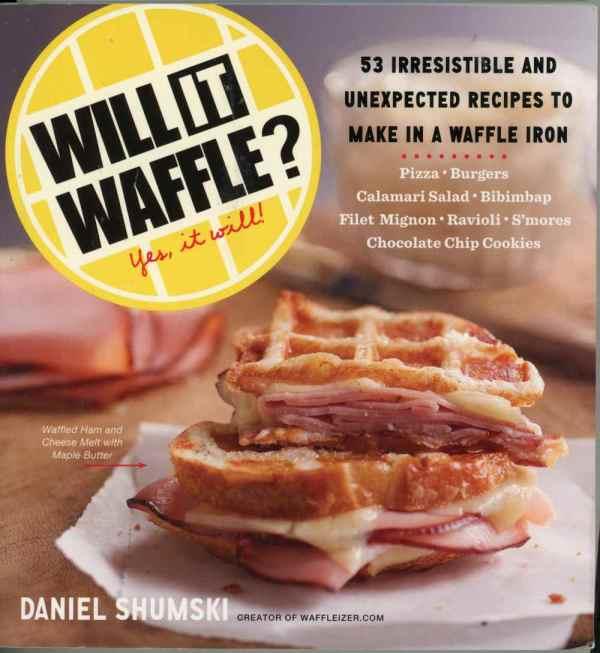 Will It Waffle? Yes It Will! Cookbook Daniel Shumski 53 Waffle Iron Recipes We Love Waffles!