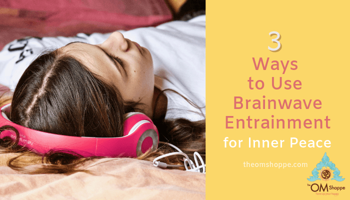 3 Ways to use Brainwave Entrainment for Inner Peace