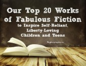 Our Top 20 Works of Fabulous Fiction to Inspire Self-Reliant Liberty-Loving Children and Teens