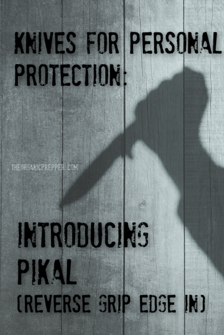 Knives for Defense: Pikal (reverse grip edge in) is an easy to learn, quick to apply, easy to retain, and highly effective method of self-protection. | The Organic Prepper
