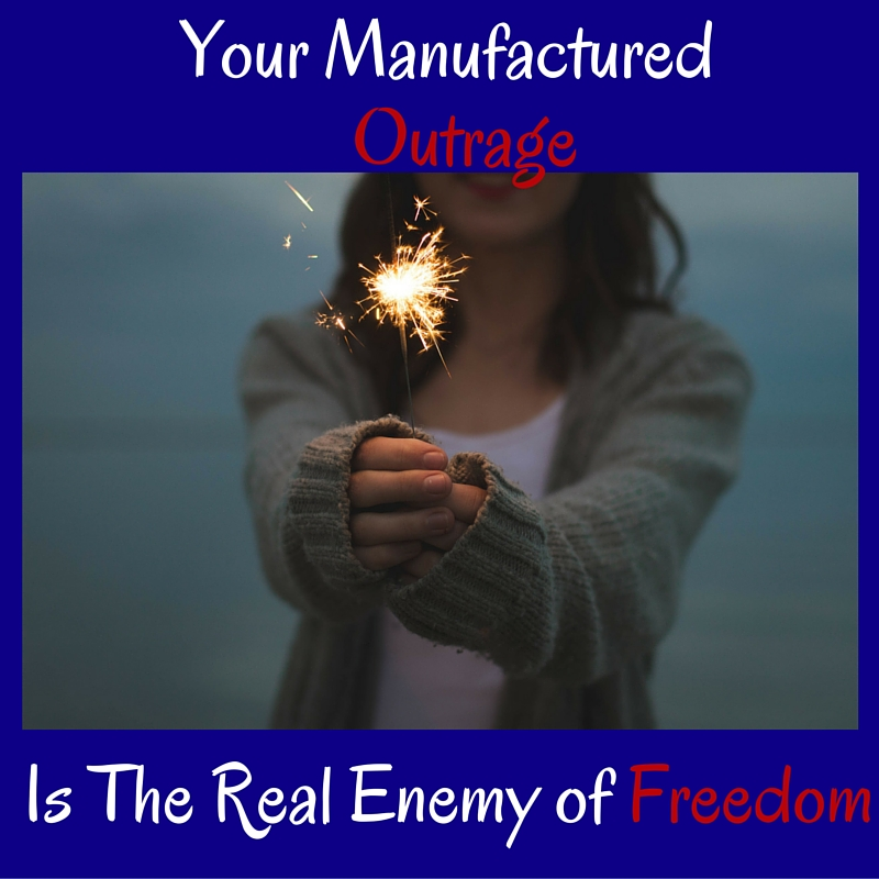 Your Manufactured Outrage is the Real Enemy of Freedom