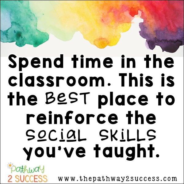 Get in the classroom to provide reinforcement for social skills.