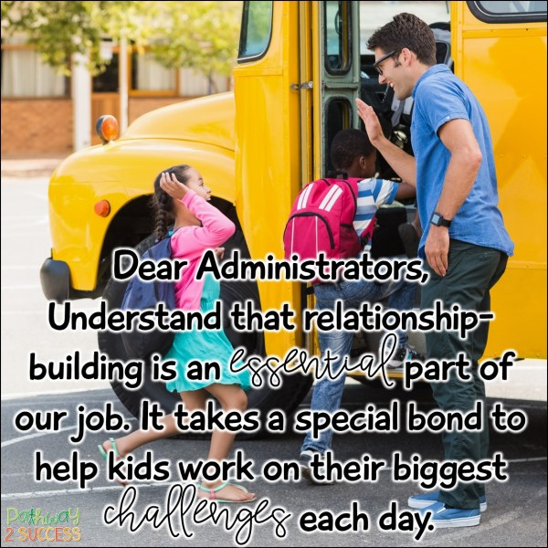 Dear Administrators, Understand that relationship-building is an essential part of our job. It takes a special bond to help kids work on their biggest challenges each day.