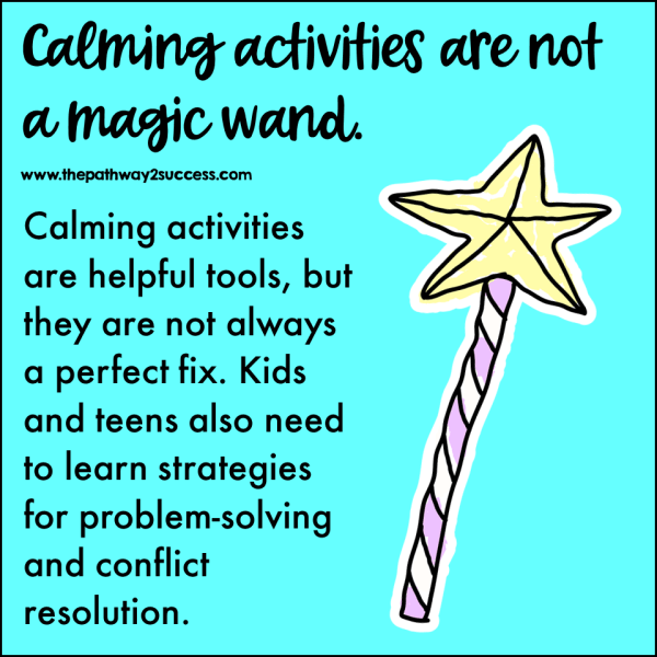 Calming activities are helpful and critical tools, but they are not a magic wand. Kids also need strategies for problem-solving, flexibility, and conflict resolution.