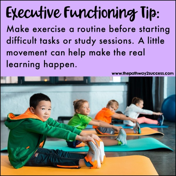 Exercise. While exercise itself doesn't improve executive functioning skills, it paves the way for the real learning to happen. Make it a routine to exercise or stretch in the morning or before a study session.