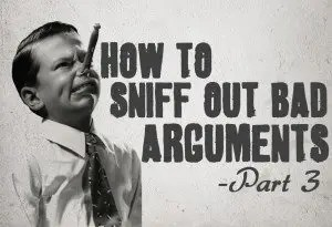 How To Sniff Out Bad Arguments – Part 3