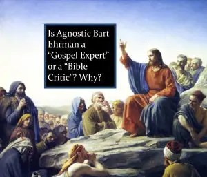 5 Examples Why Agnostic Bart Ehrman Is Not a Gospel Expert