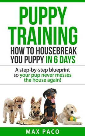 Puppy Training: How To Housebreak Your Puppy In 6 Days& BONUS DOG RECIPES: A Step-By-Step Blueprint So Your Pup Never Messes The House Again! (Puppy training, Puppy Housebreaking, Dog training,