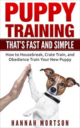 Puppy Training: Puppy Training that's Fast and Simple: How to Housebreak, Crate Train, and Obedience Train your New Puppy (Puppy Training, Dog Training, … Obedience Training, Puppy Potty Training)