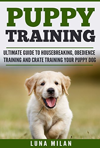 Puppy Training: Ultimate Guide To Housebreaking, Obedience Training And Crate Training Your Puppy Dog (Puppy Training, Dog Training, Housebreaking, Obedience, Dogs, Puppies, Pet Care)