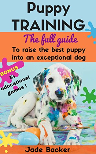 Puppy Training: The full guide to house breaking your puppy with crate training, potty training, puppy games & beyond (puppy house breaking, puppy housetraining, … dog tricks, obedience training, puppie)