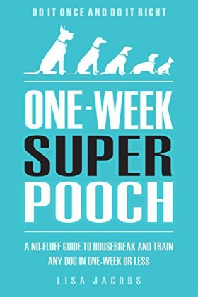 Puppy Training: One-Week Super Pooch: A No-Fluff Guide To Housebreak And Train Any Dog In One-Week Or Less – Do It Once and Do It Right