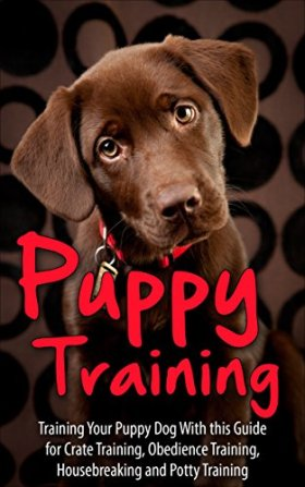 Puppy Training: Training Your Puppy Dog  with This Guide for Crate Training, Obedience Training, Housebreaking, and Potty Training (puppy training, puppy … puppy housebreaking, puppy, potty training)