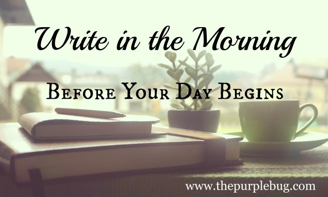 Start writing right when you get up. Grab some coffee, a piece of toast. Then sit down and write.