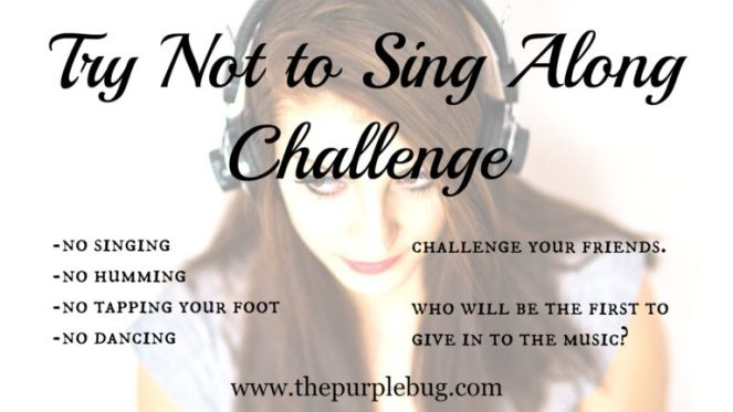 "Have you tried the ""Try not to sing along"" challenge?"