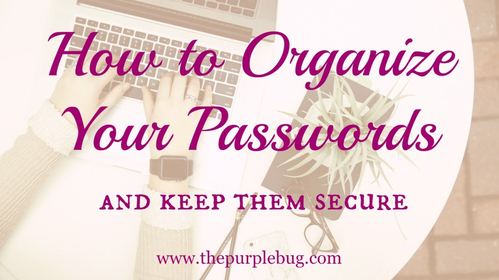 How to organize your passwords and keep them secure.