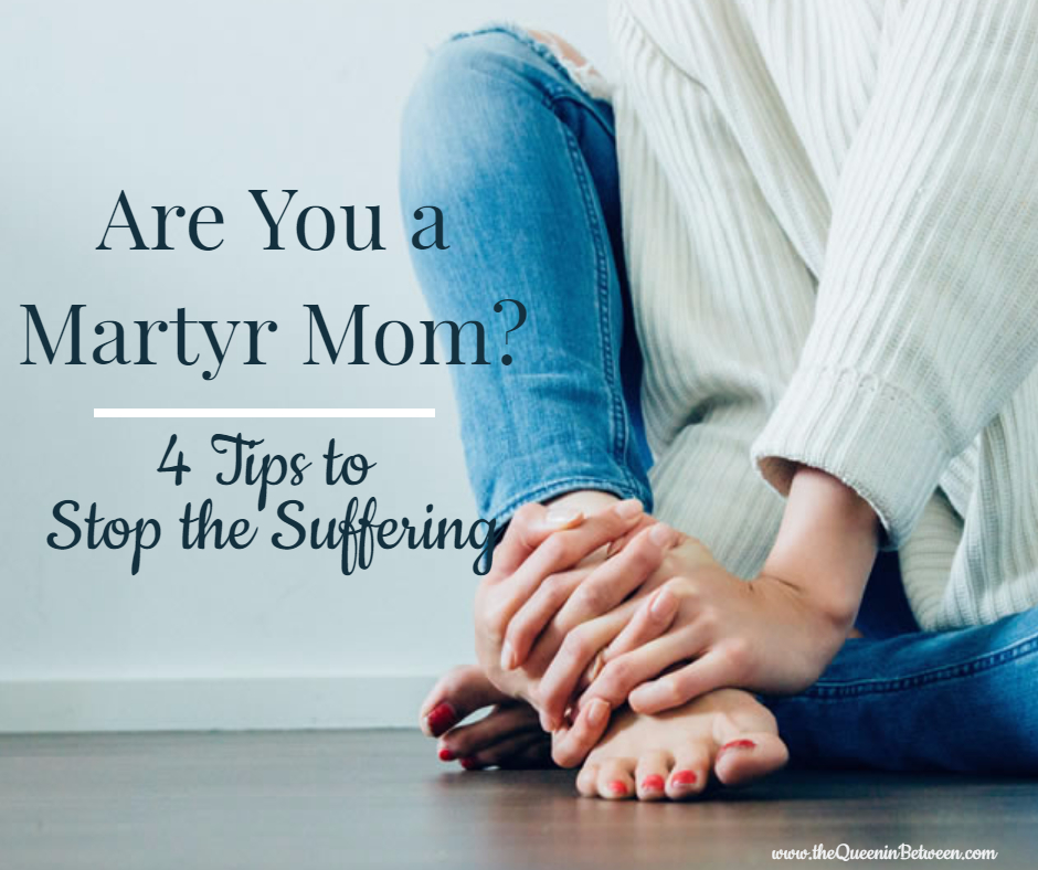 Are you a Martyr Mom? 4 Tips to Stop the Suffering