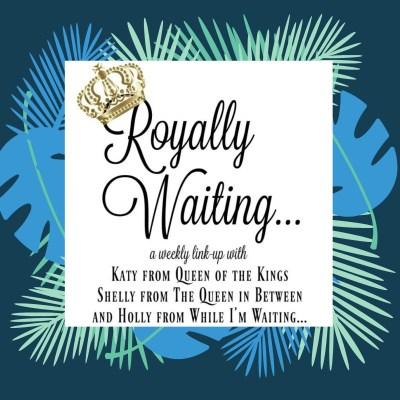 Royally Waiting….and Waiting – Link-up