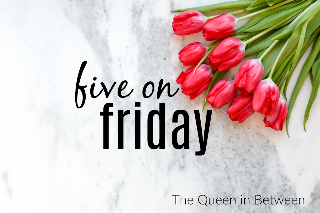 Five on Friday - The Queen in Between Blog