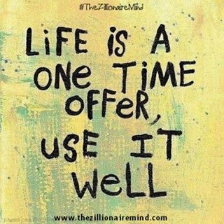 Well said, and so true! Life is a one time offer, use it well!