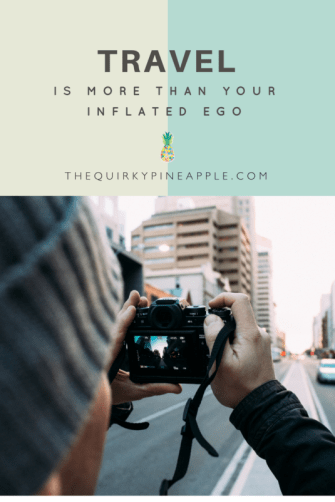 Travel is more than your inflated ego, the viral social media posts, or the envy that people feel towards your lifestyle. Get off your high horse! -- The Quirky Pineapple
