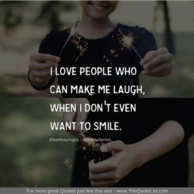 """I love people who can make me laugh when I don't even want to smile"""