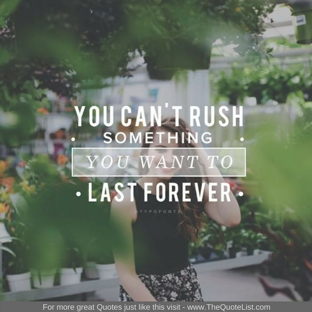 """You can't rush something you want to last forever"""