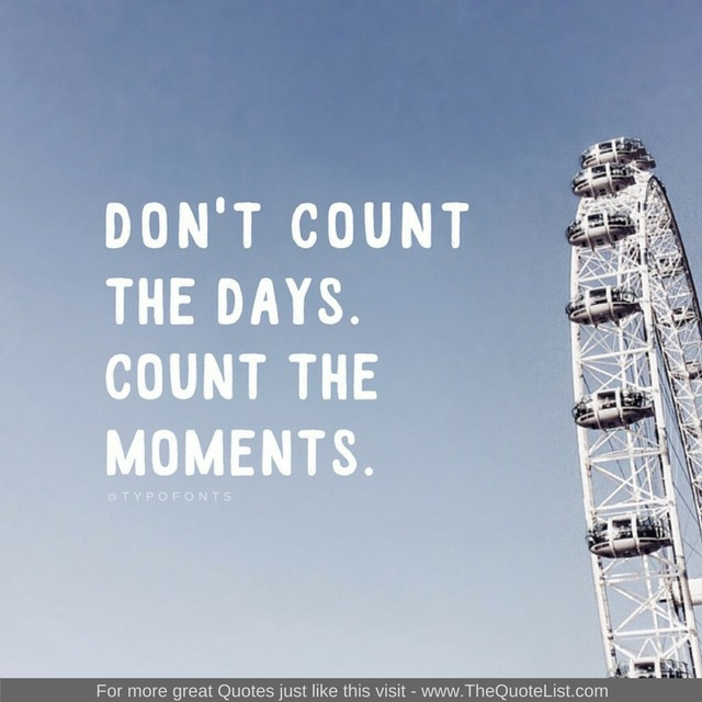 """Don't count the days, count the moments"""