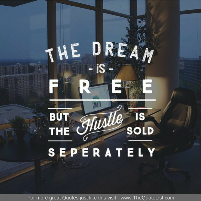 """The dream is free but the hustle is sold separately"""