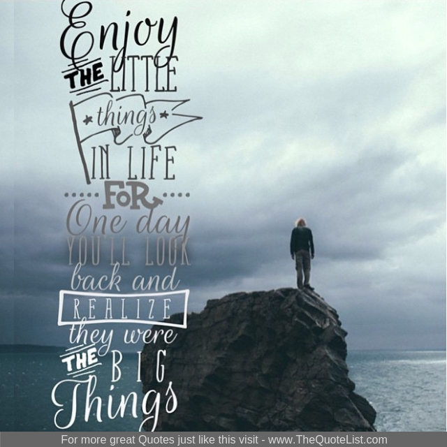 """Enjoy the little things in life for one day you'll look back and realize they were the big things"""