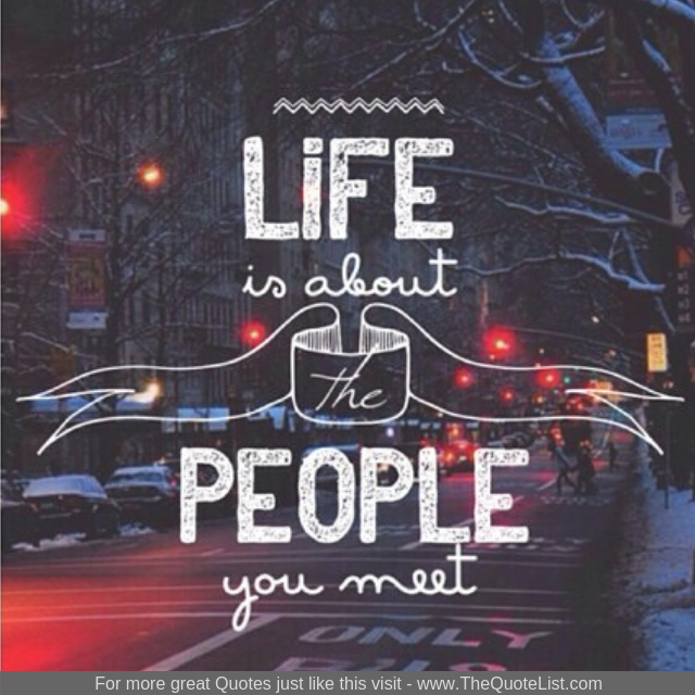 """Life is about the people you meet"""