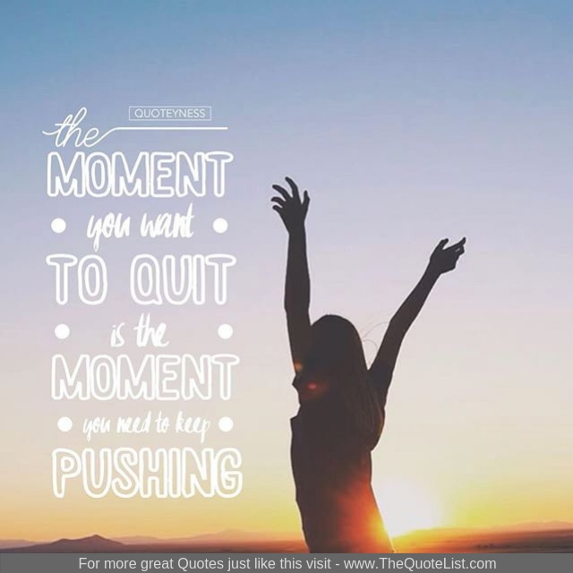 """""""The moment you want to quit is the moment you need to keep pushing"""""""
