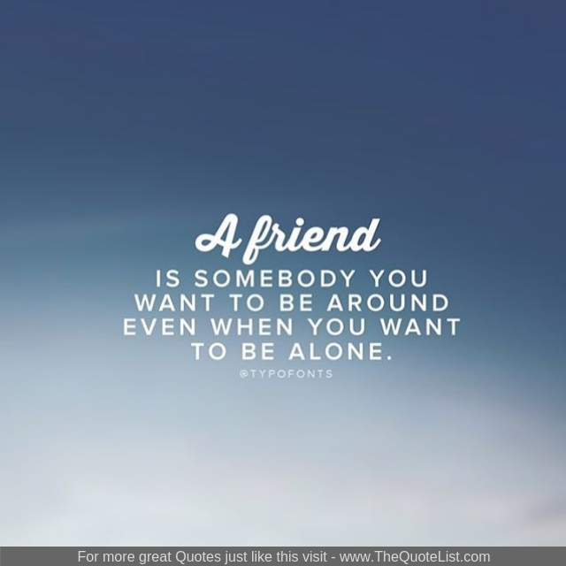 """""""A friend is somebody you want to be around even when you want to be alone"""""""